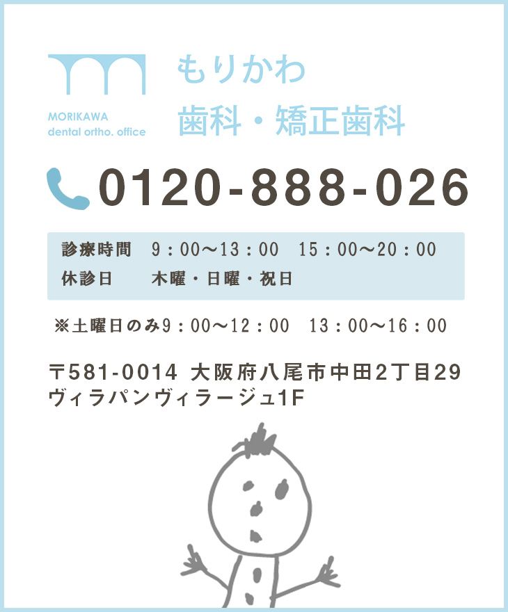 MOROKAWA DENTAL ORTHO.OFFICE もりかわ歯科・矯正歯科 072-943-0418 診療時間 10:00~13:00 15:00~20:00 日曜・祝日 10:00~18:00 (昼休みなし) 日曜・祝日は不定休 お電話またはHPでご確認ください〒581-0014 大阪府八尾市中田2丁目29 ヴィラパンヴィラージュ1F